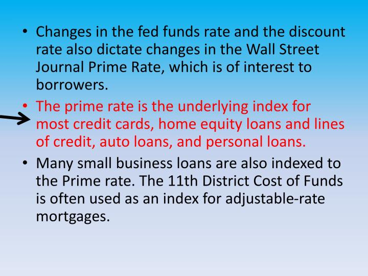 Changes in the fed funds rate and the discount rate also dictate changes in the Wall Street Journal Prime Rate, which is of interest to borrowers.