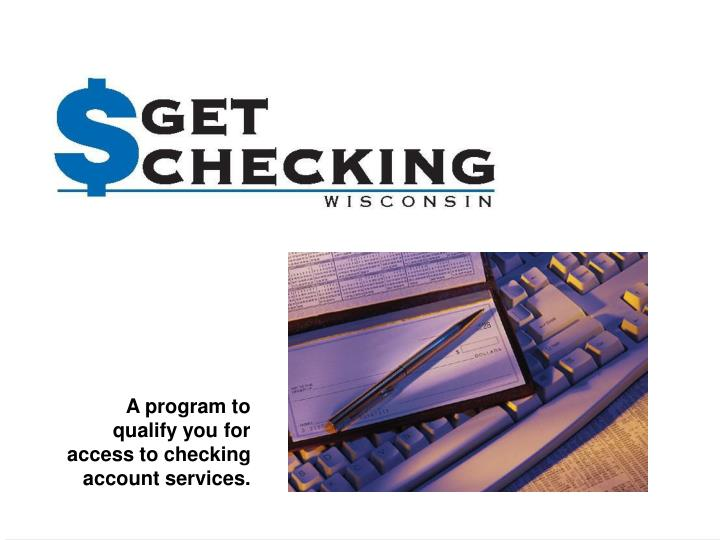 A program to qualify you for access to checking account services.