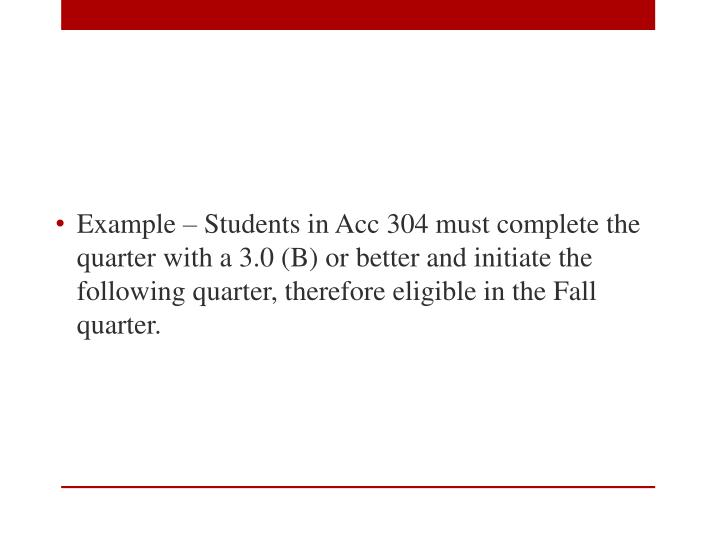 Example – Students in Acc 304 must complete the quarter with a 3.0 (B) or better and initiate the following quarter, therefore eligible in the Fall quarter.