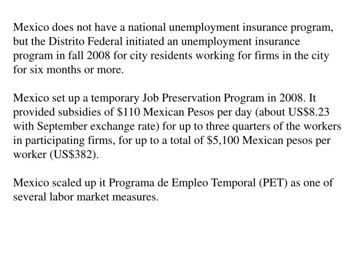 Mexico does not have a national unemployment insurance program, but the Distrito Federal initiated an unemployment insurance program in fall 2008 for city residents working for firms in the city for six months or more.