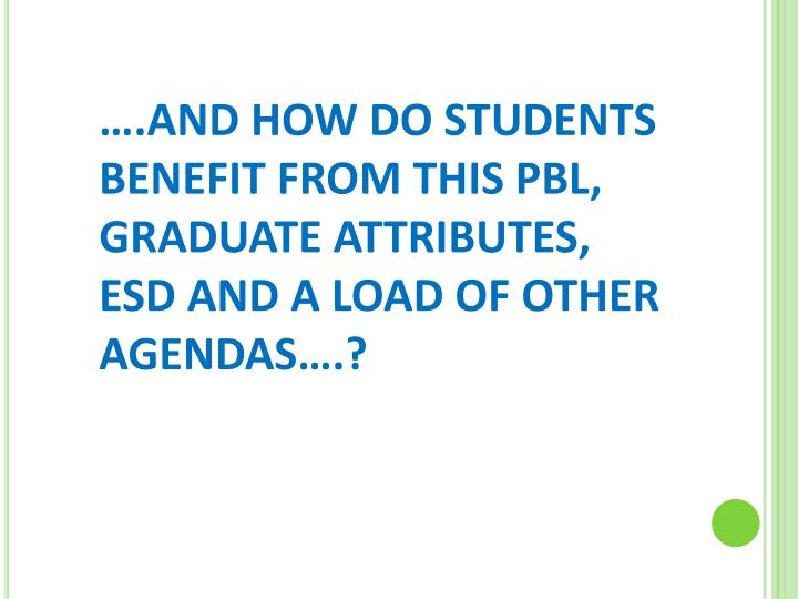 ….AND HOW DO STUDENTS BENEFIT FROM THIS PBL, GRADUATE ATTRIBUTES, ESD AND A LOAD OF OTHER AGENDAS….?
