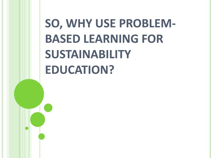 SO, WHY USE PROBLEM-BASED LEARNING FOR SUSTAINABILITY EDUCATION?