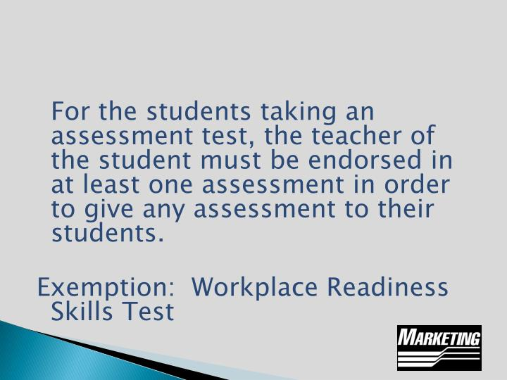 For the students taking an assessment test, the teacher of the student must be endorsed in at least one assessment in order to give any assessment to their students.