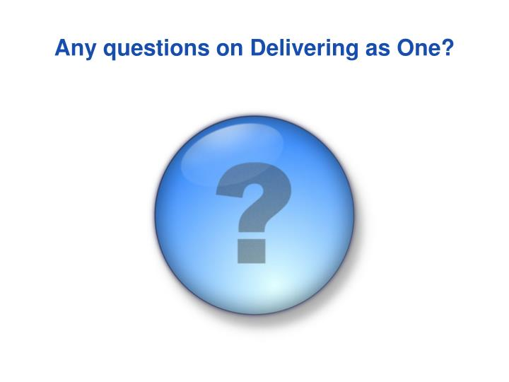 Any questions on Delivering as One?