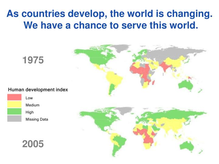 As countries develop the world is changing we have a chance to serve this world