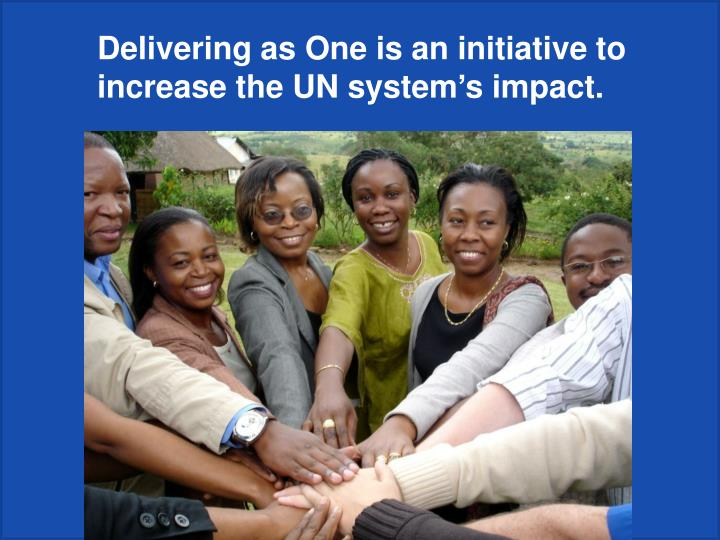 Delivering as One is an initiative to increase the UN system's impact.