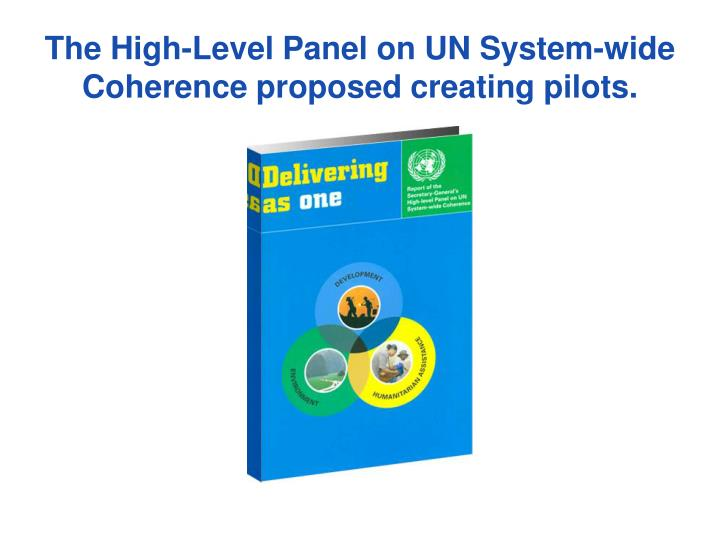 The High-Level Panel on UN System-wide Coherence proposed creating pilots.