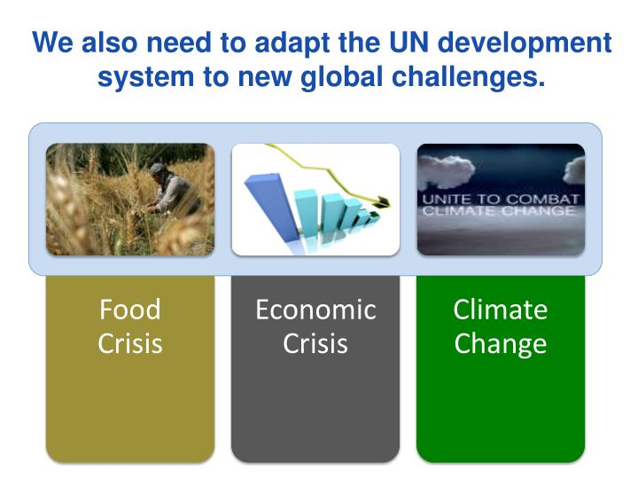 We also need to adapt the UN development system to new global challenges.