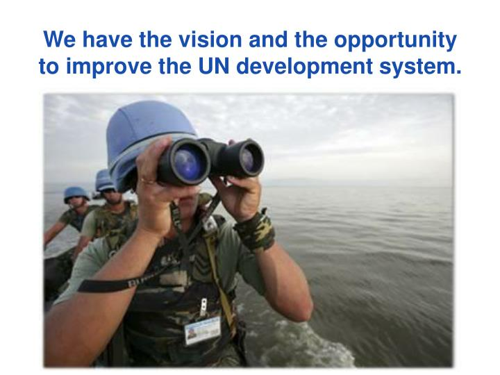 We have the vision and the opportunity to improve the UN development system.