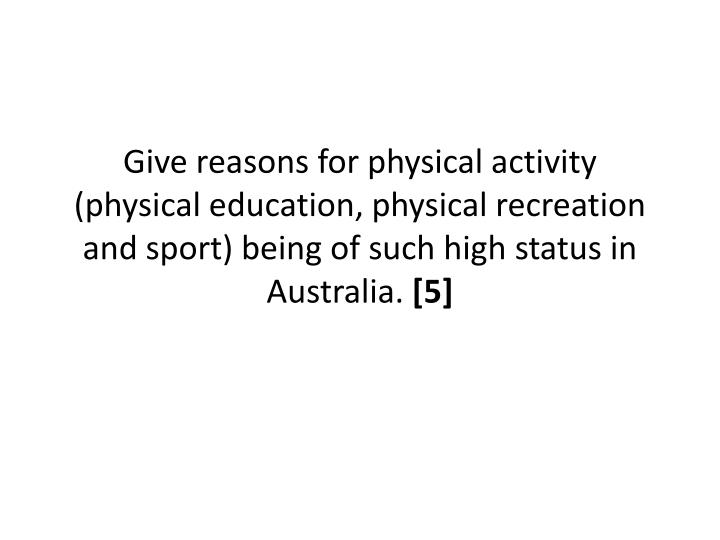 Give reasons for physical activity (physical education, physical recreation and sport) being of such high status in Australia.