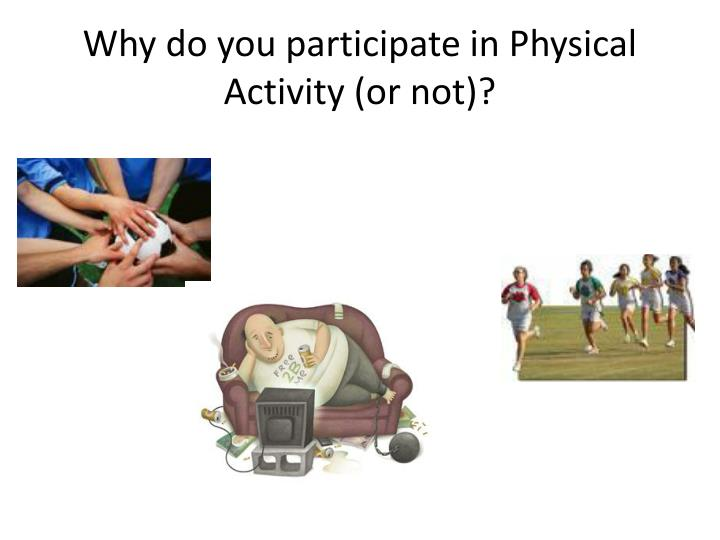 Why do you participate in physical activity or not