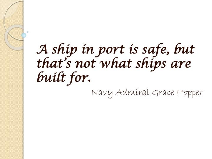 A ship in port is safe, but that's not what ships are built for.