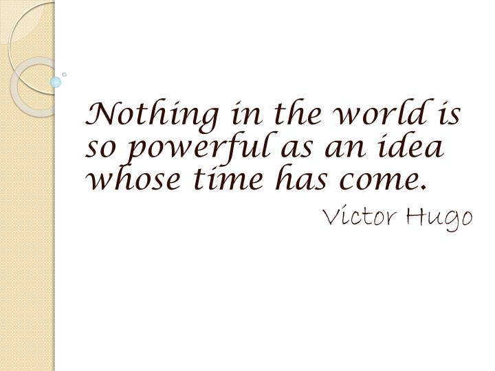 Nothing in the world is so powerful as an idea whose time has come.