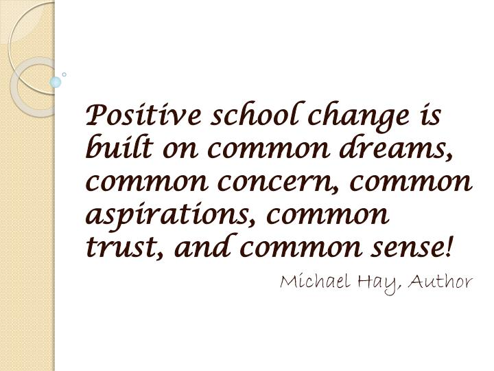 Positive school change is built on common dreams, common concern, common aspirations, common trust, and common sense!