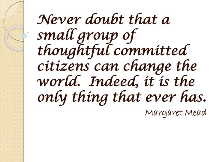 Never doubt that a small group of thoughtful committed citizens can change the world.  Indeed, it is...