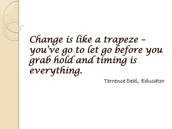 Change is like a trapeze – you've go to let go before you grab hold and timing is everything.