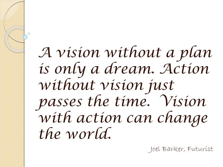 A vision without a plan is only a dream. Action without vision just passes the time.  Vision with action can change the world.