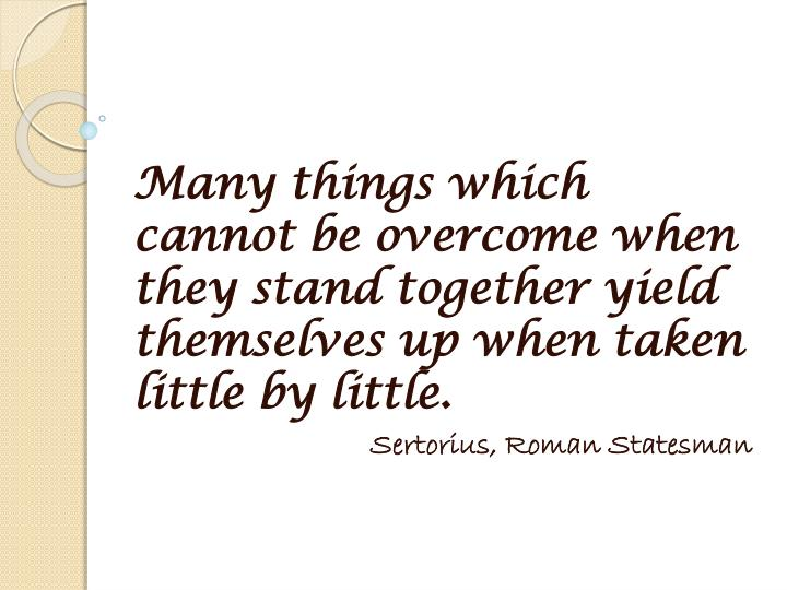 Many things which cannot be overcome when they stand together yield themselves up when taken little by little.