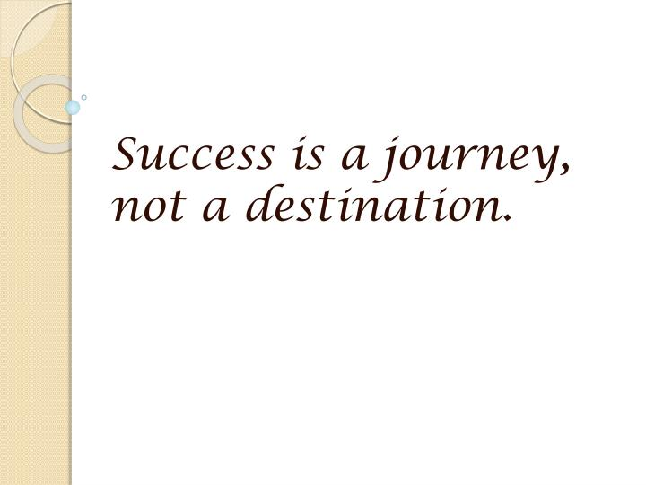 Success is a journey, not a destination.
