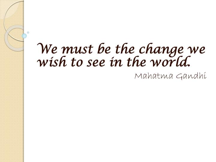 We must be the change we wish to see in the world.