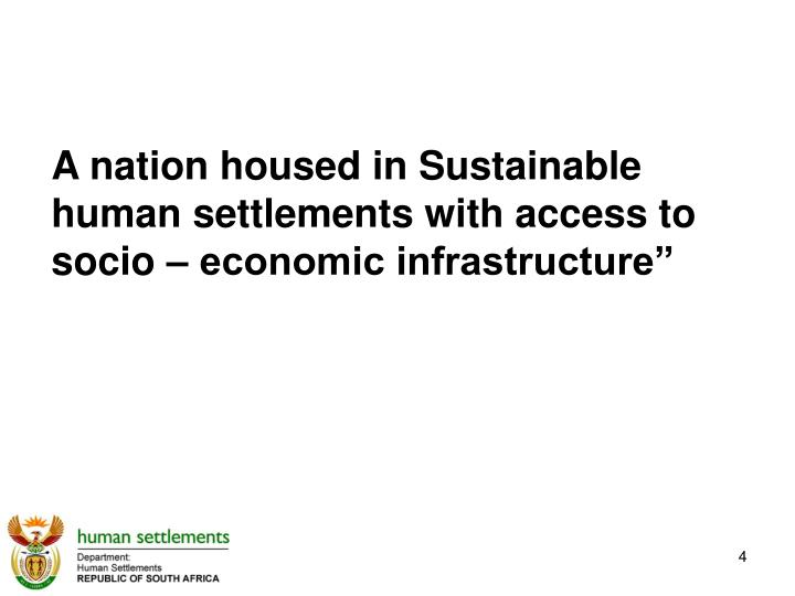 A nation housed in Sustainable human settlements with access to socio – economic infrastructure""
