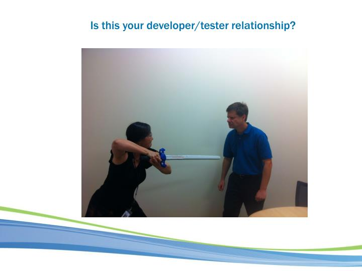 Is this your developer/tester relationship?