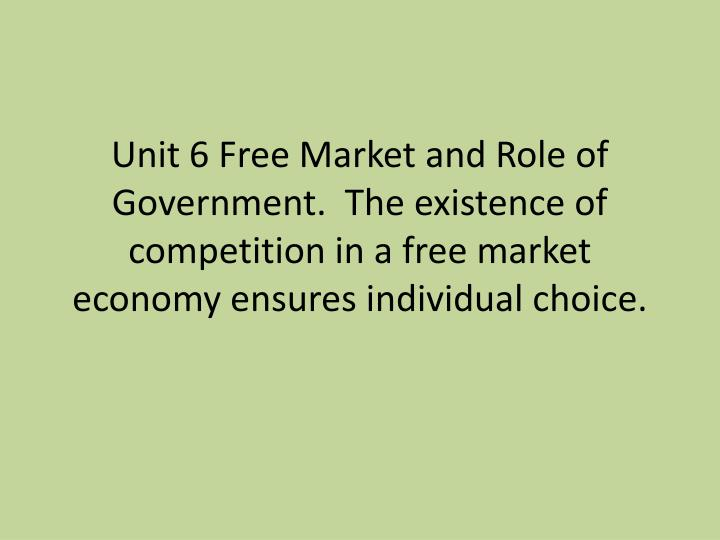 Unit 6 Free Market and Role of Government.  The existence of competition in a free market economy en...