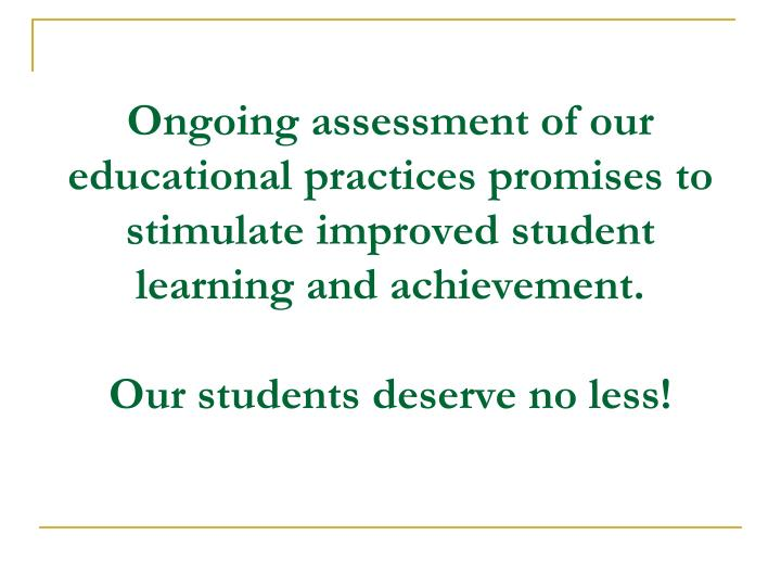 Ongoing assessment of our educational practices promises to stimulate improved student learning and achievement.