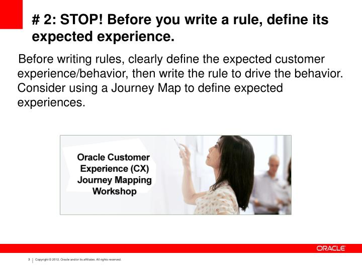 Before writing rules, clearly define the expected customer experience/behavior, then write the rule to drive the behavior. Consider using a Journey Map to define expected experiences.