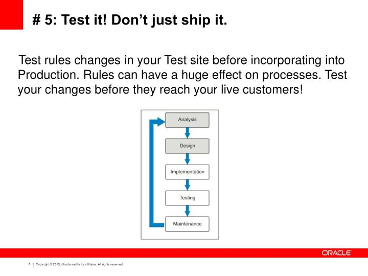 Test rules changes in your Test site before incorporating into Production. Rules can have a huge effect on processes. Test your changes before they reach your live customers!