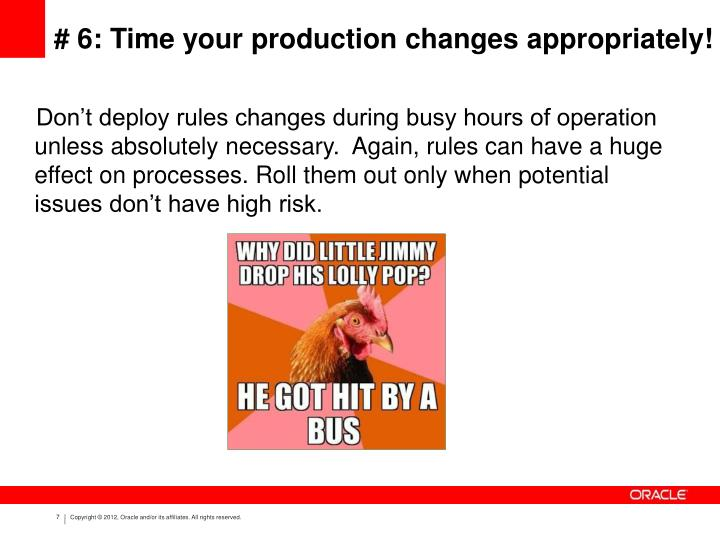 Don't deploy rules changes during busy hours of operation unless absolutely necessary.  Again, rules can have a huge effect on processes. Roll them out only when potential issues don't have high risk.