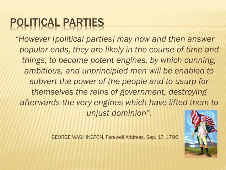 """However [political parties] may now and then answer popular ends, they are likely in the course of time and things, to become potent engines, by which cunning, ambitious, and unprincipled men will be enabled to subvert the power of the people and to usurp for themselves the reins of government, destroying afterwards the very engines which have lifted them to unjust dominion""."