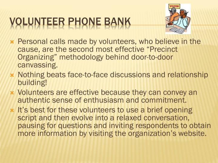 "Personal calls made by volunteers, who believe in the cause, are the second most effective ""Precinct Organizing"" methodology behind door-to-door canvassing."