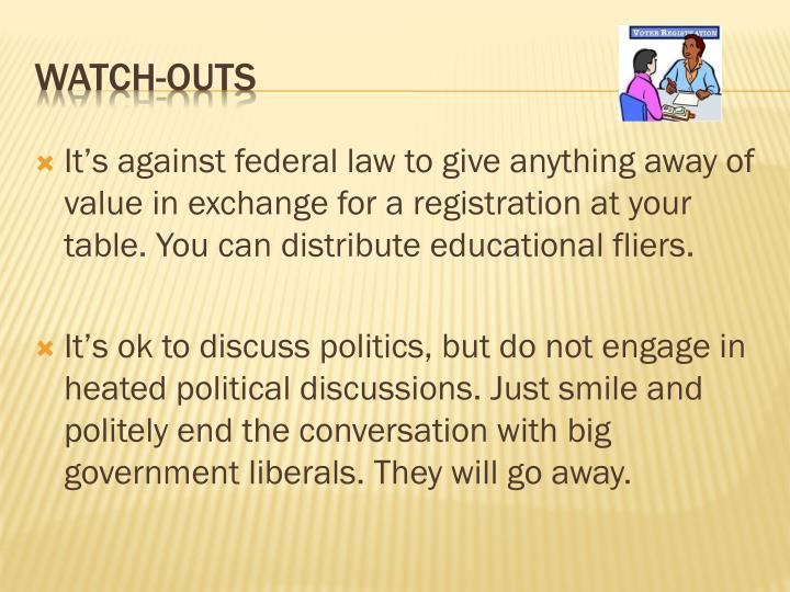 It's against federal law to give anything away of value in exchange for a registration at your table. You can distribute educational fliers.