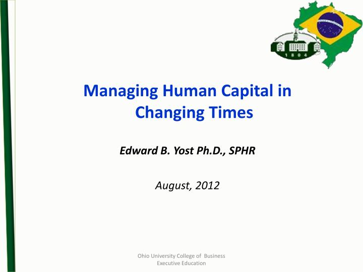 Managing human capital in changing times edward b yost ph d sphr august 2012