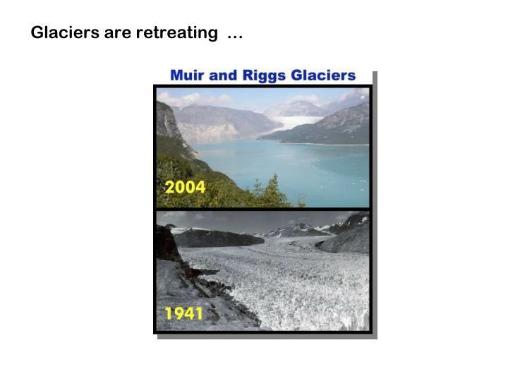 Glaciers are retreating  …