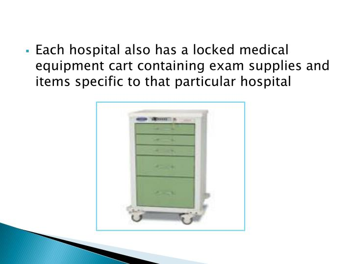 Each hospital also has a locked medical equipment cart containing exam supplies and items specific to that particular hospital