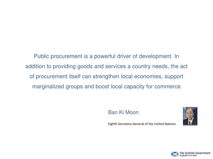 Public procurement is a powerful driver of development. In addition to providing goods and services a country needs, the act of procurement itself can strengthen local economies, support marginalized groups and boost local capacity for commerce