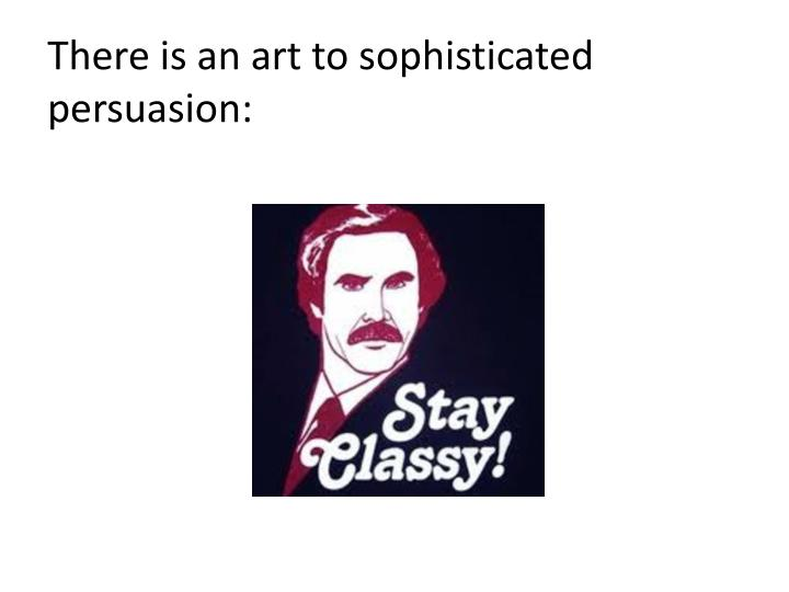 There is an art to sophisticated persuasion: