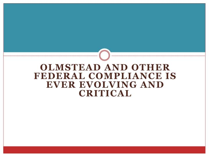 Olmstead and other FEDERAL COMPLIANCE is Ever EVOLVING and Critical