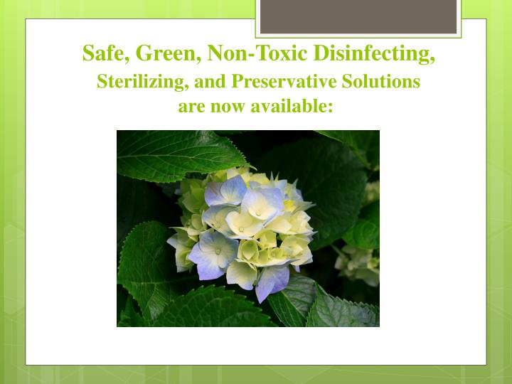 Safe green non toxic disinfecting sterilizing a nd preservative solutions are now available