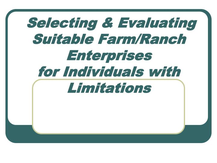 Selecting evaluating suitable farm ranch enterprises for individuals with limitations
