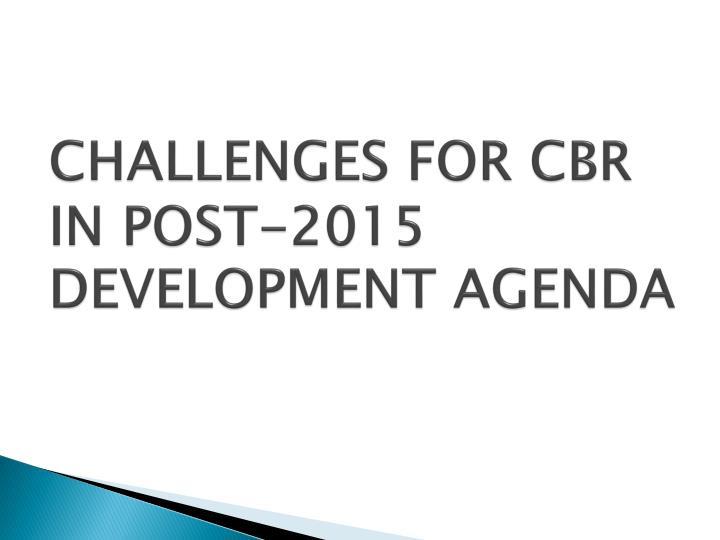 CHALLENGES FOR CBR IN POST-2015 DEVELOPMENT AGENDA