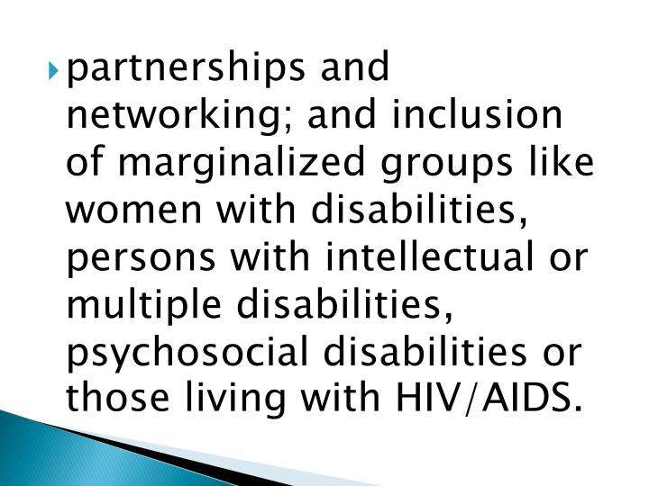partnerships and networking; and inclusion of marginalized groups like women with disabilities, persons with intellectual or multiple disabilities, psychosocial disabilities or those living with HIV/AIDS.