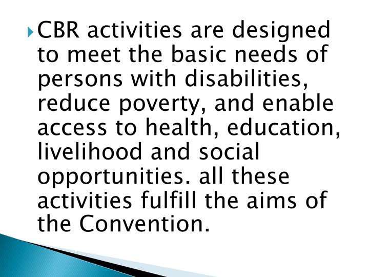 CBR activities are designed to meet the basic needs of persons with disabilities, reduce poverty, and enable access to health, education, livelihood and social opportunities. all these activities fulfill the aims of the Convention.