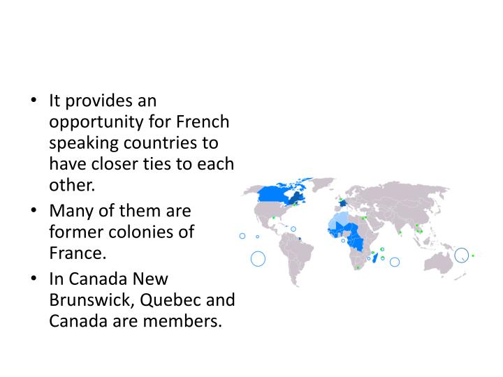 It provides an opportunity for French speaking countries to have closer ties to each other.