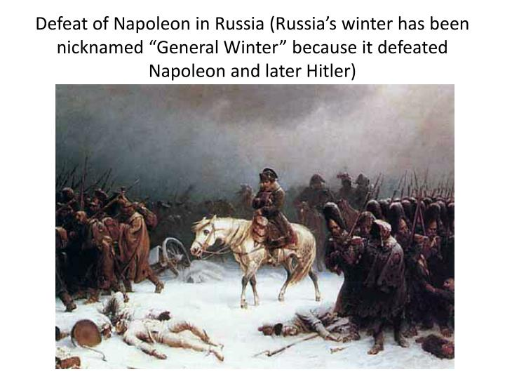 "Defeat of Napoleon in Russia (Russia's winter has been nicknamed ""General Winter"" because it defeated Napoleon and later Hitler)"