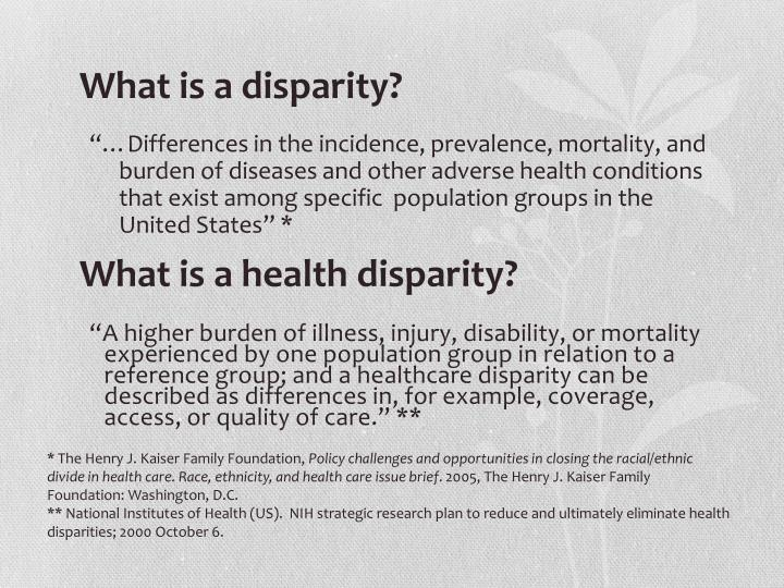 """A higher burden of illness, injury, disability, or mortality experienced by one population group in relation to a reference group; and a healthcare disparity can be described as differences in, for example, coverage, access, or quality of care."" **"