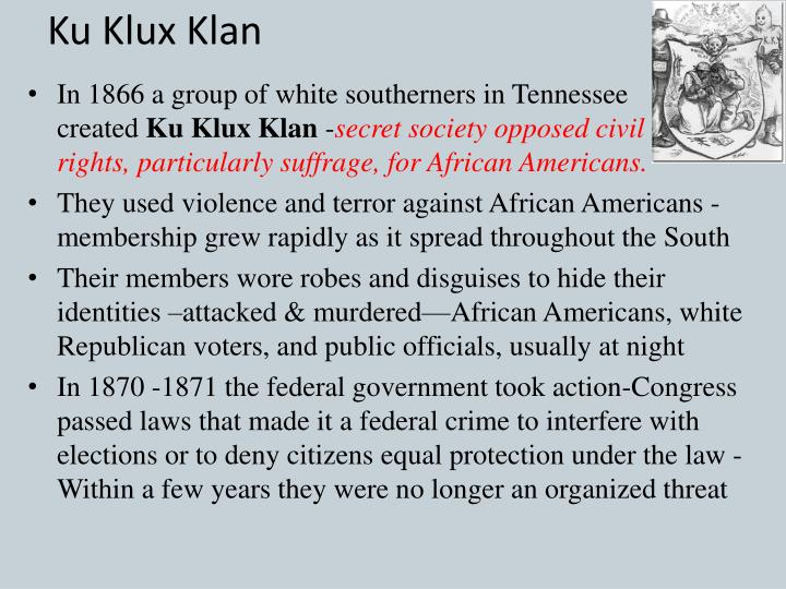 the ku klux klan kkk and the congress war on terror in 1871 An even more immediate impetus for the ku klux klan was the civil war itself and the reconstruction that followed  and actively hunt klan leaders in 1871, congress held hearings on the klan and passed a harsh anti-klan law modeled after a north carolina statute  white terror: the ku klux klan conspiracy and southern reconstruction, by.