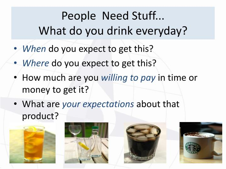 People need stuff what do you drink everyday